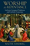 Worship as Repentance: Lutheran Liturgical Tradition and Catholic Consensus