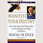 Manifest Your Destiny: The Nine Spiritual Principles for Getting Everything You Want | Dr. Wayne W. Dyer