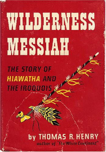 WILDERNESS MESSIAH: THE STORY OF HIAWATHA AND THE IROQUOIS, Thomas R. Henry