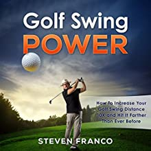 Golf Swing Power: How to Increase Your Golf Swing Distance 10X and Hit It Farther Than Ever Before Audiobook by Steven Franco Narrated by David Angell