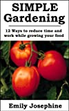 Simple Gardening: 12 Ways To Reduce Time And Work While Growing Your Food