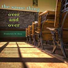 The Same Thing Over and Over: How School Reformers Get Stuck in Yesterday's Ideas (       UNABRIDGED) by Frederick M. Hess Narrated by Jeff Riggenbach