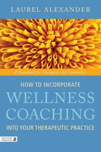 How to Incorporate Wellness Coaching Into Your Therapeutic Practice: A Handbook for Therapists and Counsellors 1st (first) Edition by Alexander, Laurel published by Singing Dragon (2011)