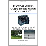 Photographer's Guide to the Nikon Coolpix P500: Getting the Most from Nikon's Superzoom Digital Cameraby Alexander S. White