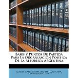 Bases y Puntos de Partida Para La Organizaci N Pol Tica de La Rep Blica Argentina