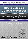 How to Become a College Professor (A Beginners Guide to Becoming a College Professor)