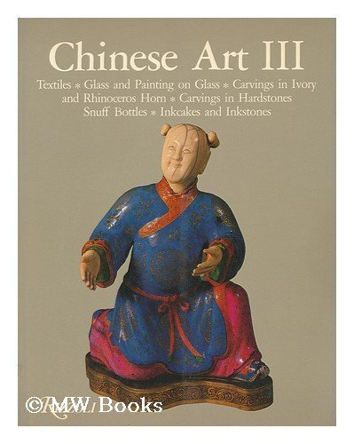 Chinese Art III: Textiles, Glass and Painting on Glass, Carvings in Ivory and Rhinoceros Horn, Carvings in Hardstones, Snuff Bottles, Inkcakes and Inkstones, Soame Jenyns; William Watson