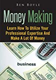Money Making: Learn How To Utilize Your Professional Expertise And Make A Lot Of Money