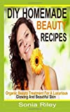 DIY Homemade Beauty Recipes: Organic Beauty Treatment for a Luxurious, Glowing and Beautiful Skin