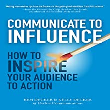 Communicate to Influence: How to Inspire Your Audience to Action (       UNABRIDGED) by Ben Decker Narrated by John Brancy