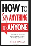 img - for How to Say Anything to Anyone: A Guide to Building Business Relationships That Really Work book / textbook / text book