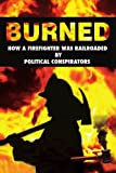 img - for Burned: How a Firefighter was Railroaded by Political Conspirators book / textbook / text book
