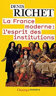 La France moderne : l'esprit des institutions par Denis Richet