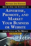 How to Use the Internet to Advertise, Promote, and Market Your Business or Website - With Little Or No Money REVISED 2ND EDITION