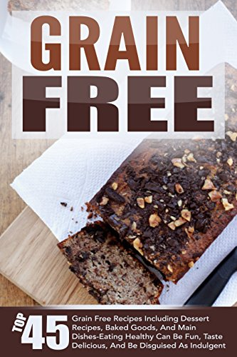 Grain Free: Top 45 Grain Free Recipes Including Dessert Recipes, Baked Goods, And Main Dishes-Eating Healthy Can Be Fun, Taste Delicious, And Be Disguised ... Grain Free Desserts, Grain Free Cookbook) by Marie Richler