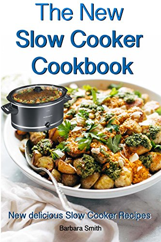 The New Slow Cooker Cookbook: New delicious Slow Cooker Recipes: (Crock pot recipies, Slow Cooker recipies, Crock Pot Dump Meals, Crock Pot cookbook, Slow Cooker cookbook) by Barbara Smith