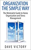 Organization The Simple Way: The Minimalist Guide to Home Organization and Stress Management (Stress Relief, minimalism, Organization, Minimalist Living, ... the Home, stress, stress management)