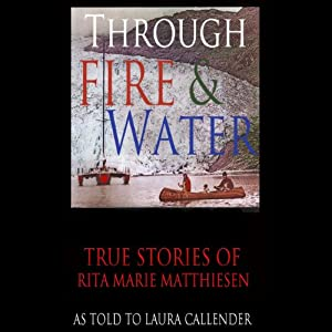 Through Fire and Water: True Stories of Rita Marie Matthiesen as told to Laura Callender | [Rita Marie Matthiesen, Laura HF Callender]