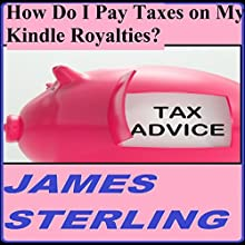 How Do I Pay Taxes on My Kindle Royalties?: Easy, Fast, Simple, 1-2-3 Steps, Quick Solution, Answers (Get Your Tax Right) (       UNABRIDGED) by James M. Sterling Narrated by Matt Weight