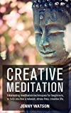 Creative Meditation: Interesting meditation techniques for beginners to help you live a relaxed, stress free, creative life. (visualization techniques, visualisation meditation)