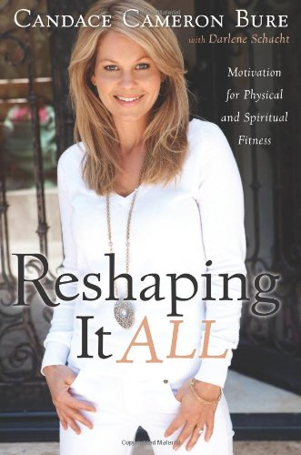 Reshaping It All: Motivation for Physical and Spiritual Fitness by Candace Cameron Bure