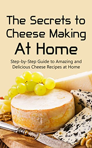 The Secrets to Cheese Making At Home: Step-by-Step Guide to Amazing and Delicious Cheese Recipes at Home by Brittany Davis