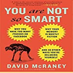 You Are Not So Smart: Why You Have Too Many Friends on Facebook, Why Your Memory Is Mostly Fiction, and 46 Other Ways You're Deluding Yourself   David McRaney