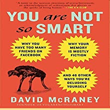 You Are Not So Smart: Why You Have Too Many Friends on Facebook, Why Your Memory Is Mostly Fiction, and 46 Other Ways You're Deluding Yourself | Livre audio Auteur(s) : David McRaney Narrateur(s) : Don Hagen