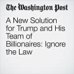 A New Solution for Trump and His Team of Billionaires: Ignore the Law | Dana Milbank