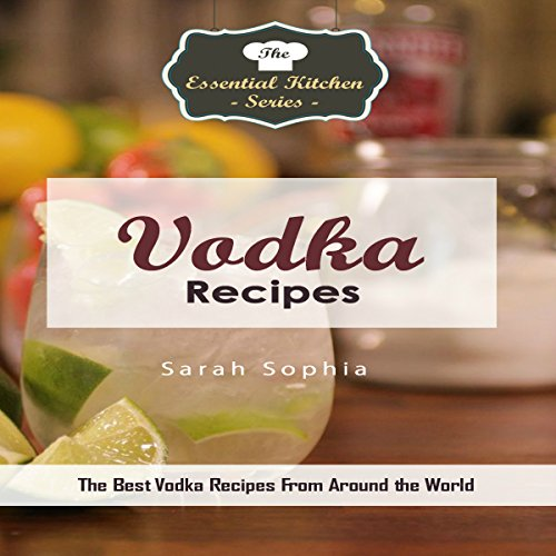 Vodka Recipes: The Best Vodka Recipes from Around the World: The Essential Kitchen Series, Book 137 by Sarah Sophia