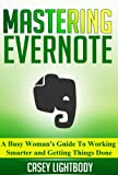 Mastering Evernote: A Busy Woman's Guide To Working Smarter And Getting Things Done