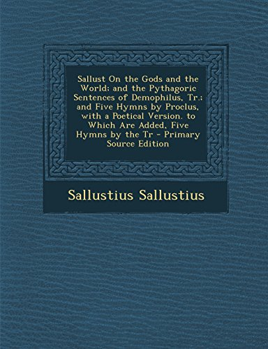 Sallust On the Gods and the World; and the Pythagoric Sentences of Demophilus, Tr.; and Five Hymns by Proclus, with a Poetical Version. to Which Are ... Five Hymns by the Tr - Primary Source Edition