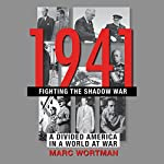 1941: Fighting the Shadow War: A Divided America in a World at War | Marc Wortman