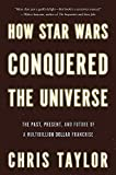 How Star Wars Conquered the Universe: The Past, Present, and Future of a Multibillion Dollar Fran…