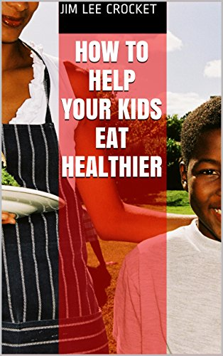 How To Help Your Kids Eat Healthier by Jim Lee Crocket