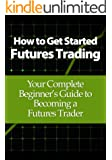 How to Get Started Futures Trading: Your Complete Beginner's Guide to Becoming a Futures Trader