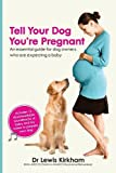 Tell Your Dog You're Pregnant: An Essential Guide for Dog Owners Who Are Expecting a Baby