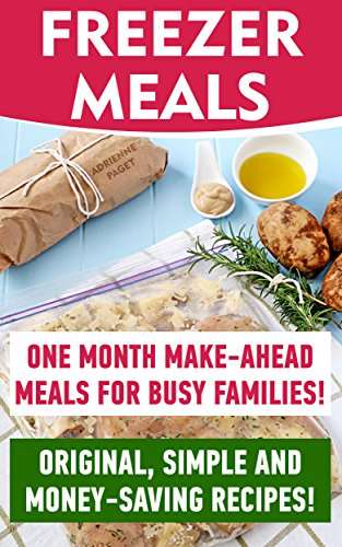 Free Kindle Book : Freezer Meals: One Month Make-Ahead Meals For Busy Families! Original, Simple And Money-Saving Recipes!: (Freezer Recipes, Freezer Cooking, Dump Dinners, ... freezer cooking, quick & easy Book 1)