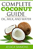 Coconut Oil: Coconut Milk: Coconut Water: The Complete Guide to the Coconut: Understand how to use Coconut oil, Coconut milk, and Coconut water to lose weight & benefit your health overall.