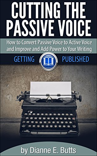 Cutting the Passive Voice: How to Convert Passive Voice to Active Voice to Improve and Add Power to Your Writing (Getting Published Book 2) PDF