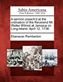 A sermon preachd at the ordination of the Reverend Mr. Walter Wilmot at Jamaica on Long-Island, April 12, 1738.