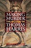 Philip L. Simpson Making Murder: The Fiction of Thomas Harris