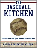 The Baseball Kitchen: Recipes to Go with Your Favorite Baseball Team