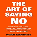 The Art of Saying No: How to Stand Your Ground, Reclaim Your Time and Energy, and Refuse to Be Taken for Granted (Without Feeling Guilty!) | Damon Zahariades