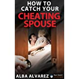 How to Catch Your Cheating Spouse: Prove Infidelity without a Shadow of a Doubt ~ Alba Alvarez
