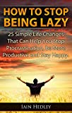 How To Stop Being Lazy - 25 Simple Life Changes That Can Help You Stop Procrastination, Be More Productive and Stay Happy (Laziness Cure, Anti Procrastination Book 1)