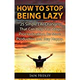 How To Stop Being Lazy - 25 Simple Life Changes That Can Help You Stop Procrastination, Be More Productive and Stay Happy (Laziness Cure, Anti Procrastination Book 1) ~ Iain Hedley