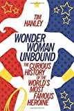 Wonder Woman Unbound: The Curious History of the Worlds Most Famous Heroine