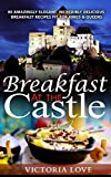 Breakfast: Breakfast At The Castle! 90 Amazingly Elegant, Incredibly Delicious Breakfast Recipes Fit For Kings & Queens (Cookbooks Best Sellers 2015 Series)
