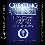 Creating Christ: How Roman Emperors Invented Christianity | James S. Valliant,C. W. Fahy